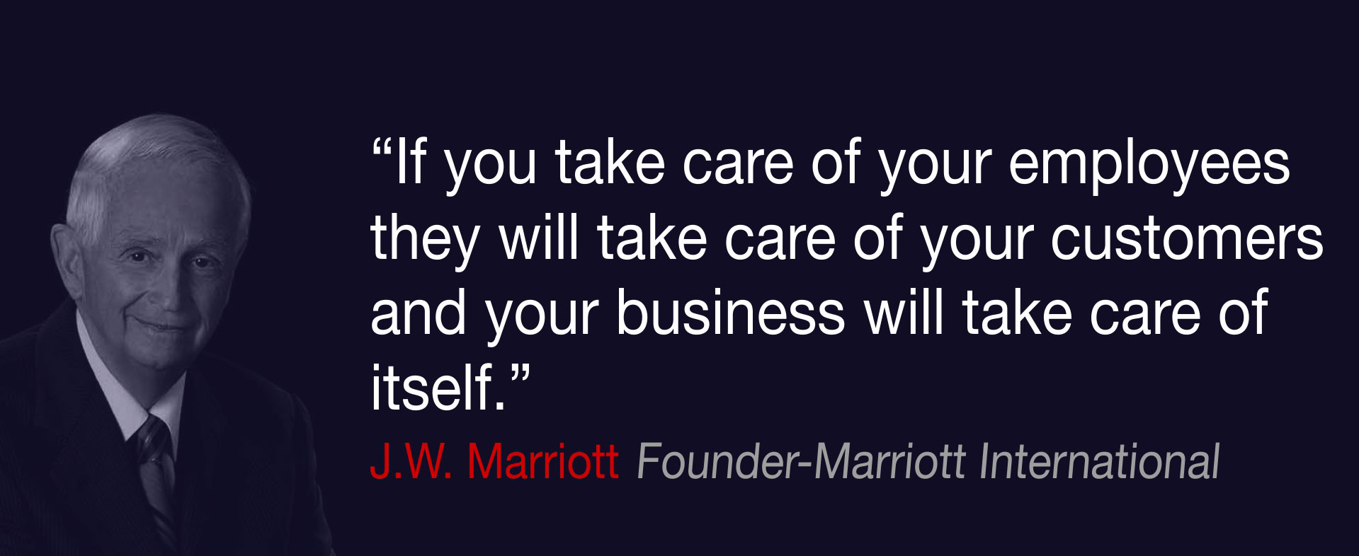 If you take care of your employees they will take care of your customers and your business will take care of itself, J.W. Marriott